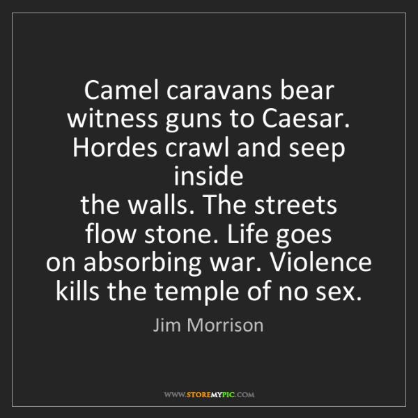 Jim Morrison: Camel caravans bear   witness guns to Caesar.   Hordes...
