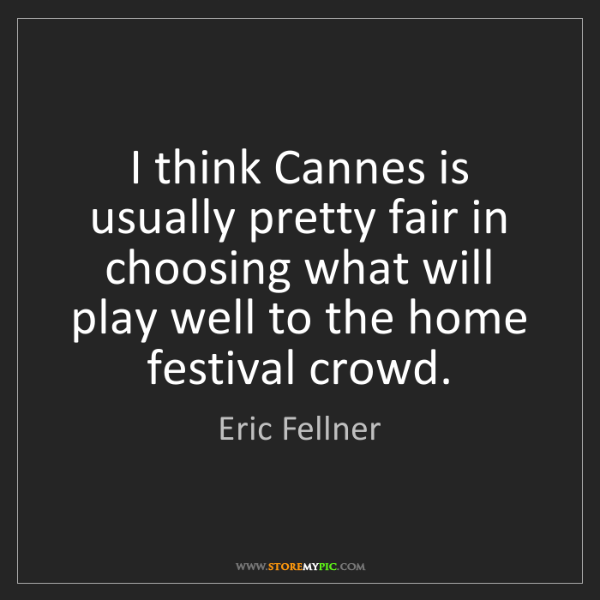 Eric Fellner I Think Cannes Is Usually Pretty Fair In Choosing What