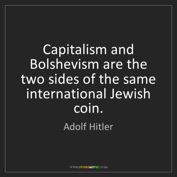 Adolf Hitler: Capitalism and Bolshevism are the two sides of the same...