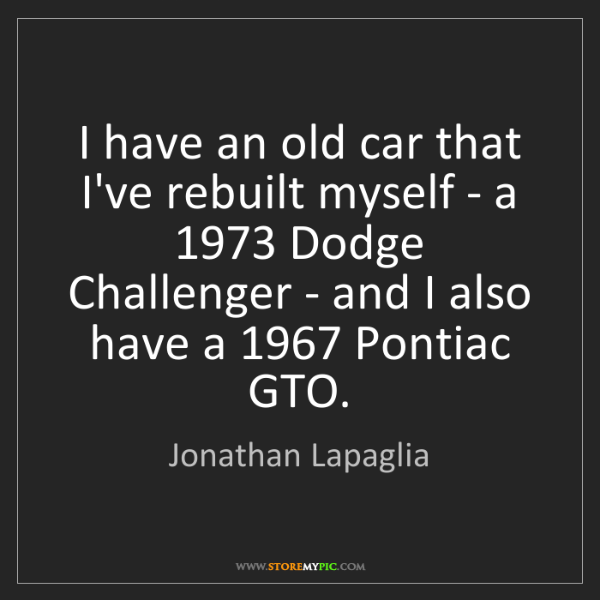Jonathan Lapaglia: I have an old car that I've rebuilt myself - a 1973 Dodge...
