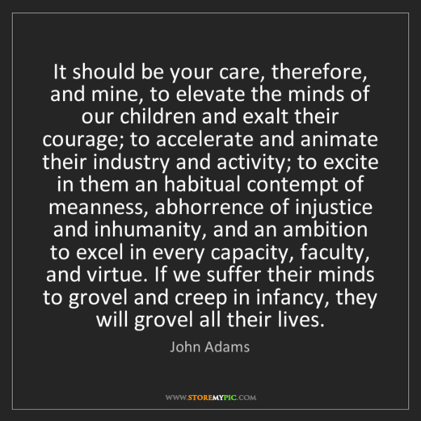 John Adams: It should be your care, therefore, and mine, to elevate...