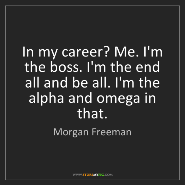 Morgan Freeman: In my career? Me. I'm the boss. I'm the end all and be...