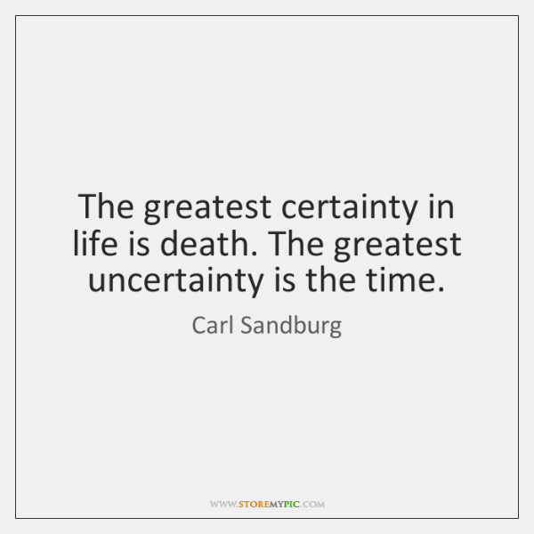 The greatest certainty in life is death. The greatest uncertainty is the ...