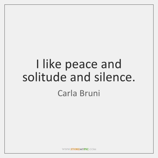I like peace and solitude and silence.