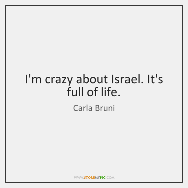 I'm crazy about Israel. It's full of life.