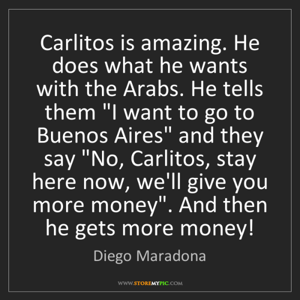 Diego Maradona: Carlitos is amazing. He does what he wants with the Arabs....