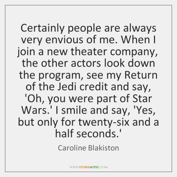 Certainly people are always very envious of me. When I join a ...