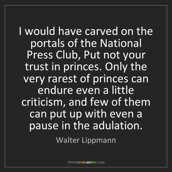 Walter Lippmann: I would have carved on the portals of the National Press...