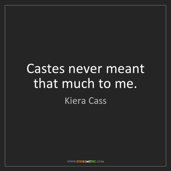 Kiera Cass: Castes never meant that much to me.