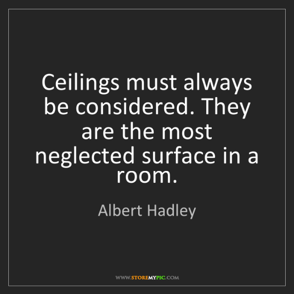 Albert Hadley: Ceilings must always be considered. They are the most...