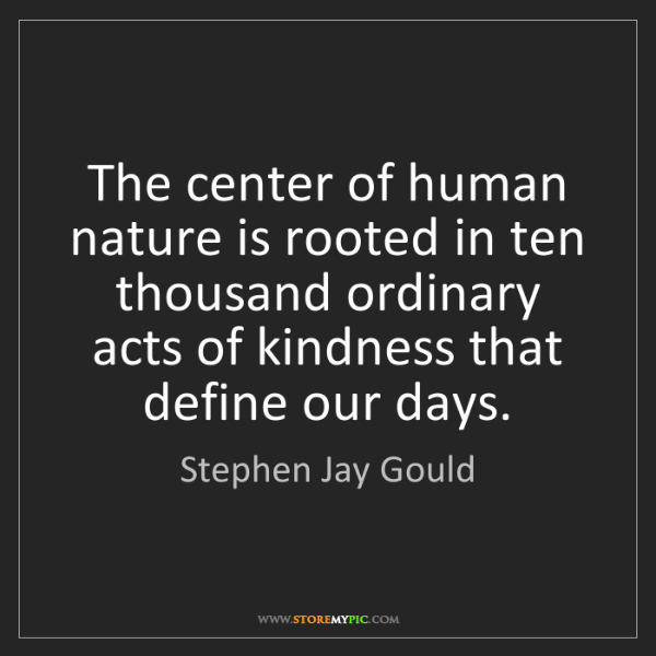 Stephen Jay Gould: The center of human nature is rooted in ten thousand...
