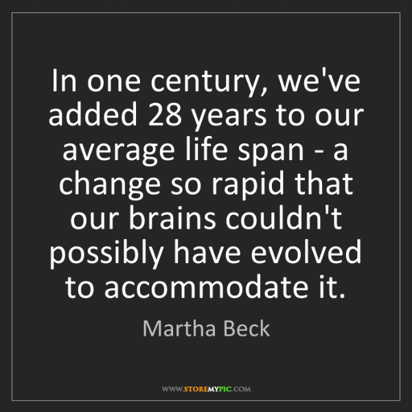 Martha Beck: In one century, we've added 28 years to our average life...