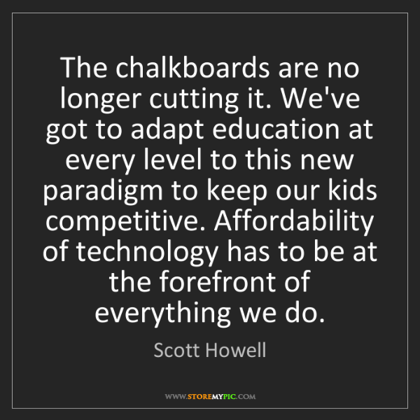 Scott Howell: The chalkboards are no longer cutting it. We've got to...