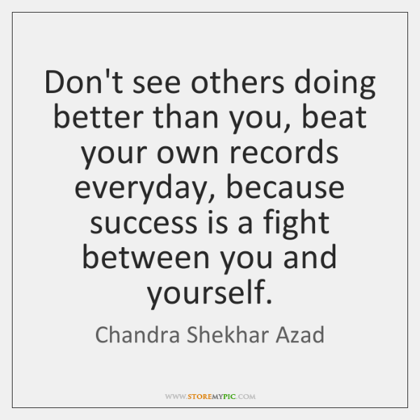 Don't see others doing better than you, beat your own records everyday, ...