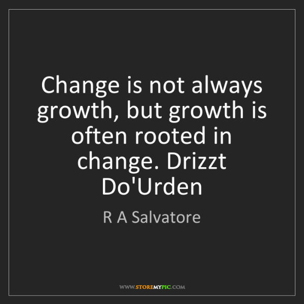 R A Salvatore: Change is not always growth, but growth is often rooted...