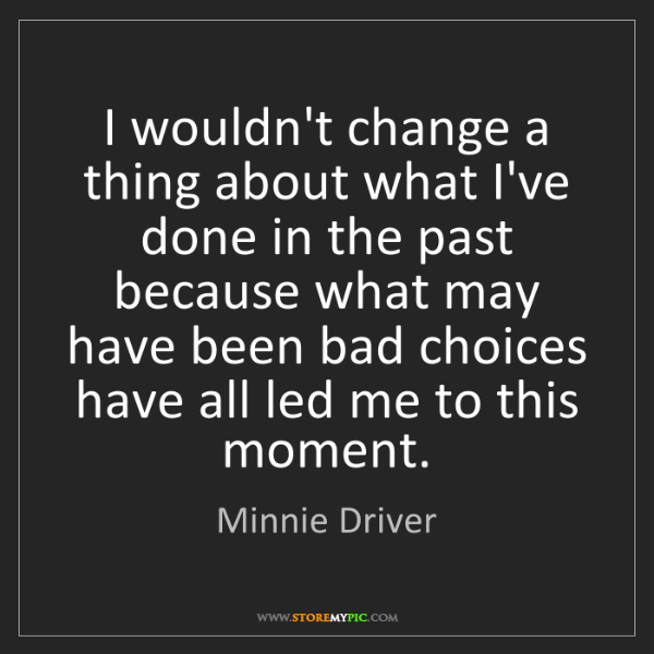 Minnie Driver: I wouldn't change a thing about what I've done in the...