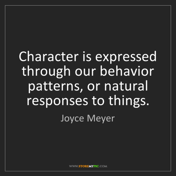 Joyce Meyer: Character is expressed through our behavior patterns,...