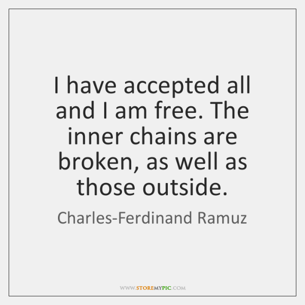 I have accepted all and I am free. The inner chains are ...