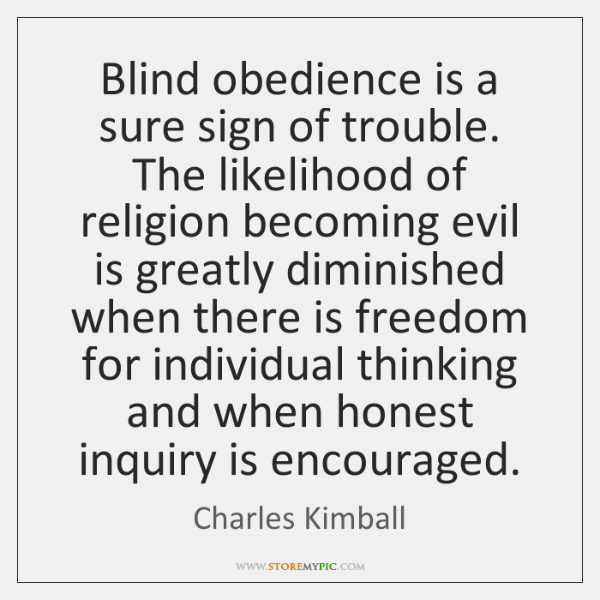 Blind obedience is a sure sign of trouble. The likelihood of religion ...