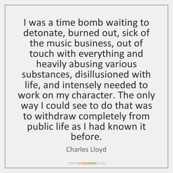 I was a time bomb waiting to detonate, burned out, sick of ...