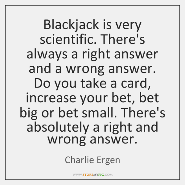 Blackjack is very scientific. There's always a right answer and a wrong ...