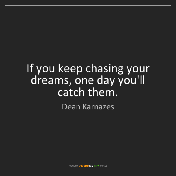 Dean Karnazes: If you keep chasing your dreams, one day you'll catch...