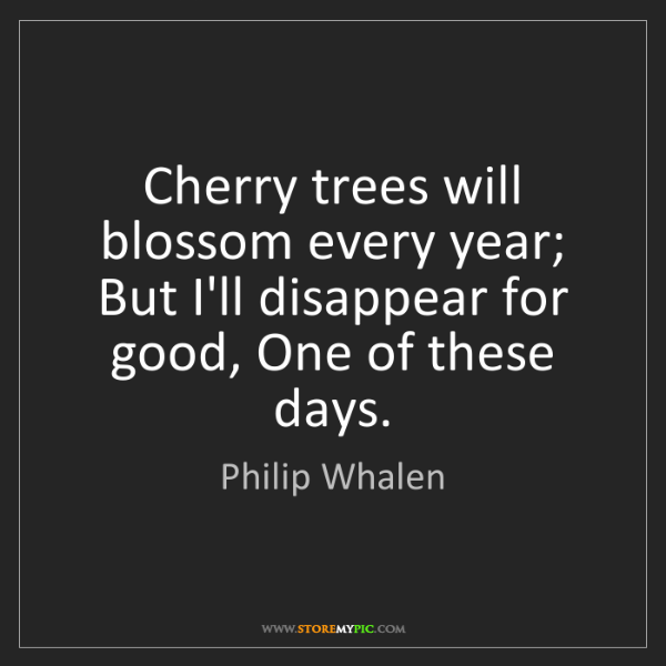 Philip Whalen: Cherry trees will blossom every year; But I'll disappear...
