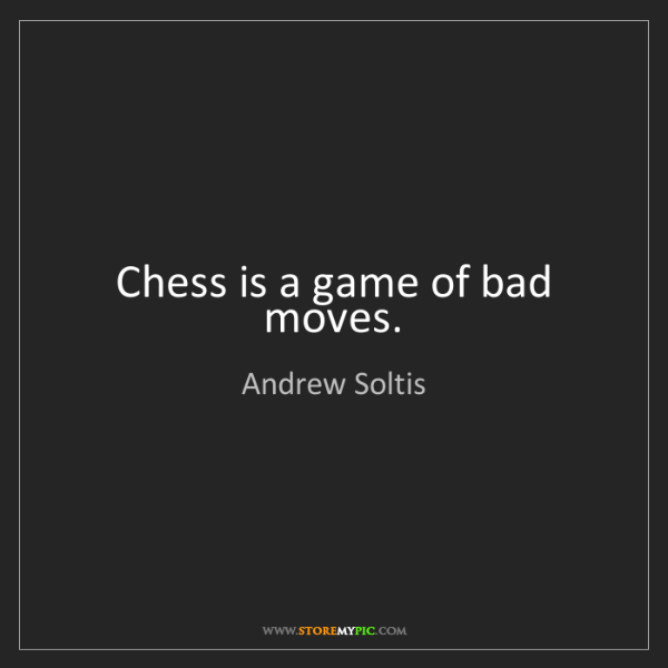 Andrew Soltis: Chess is a game of bad moves.