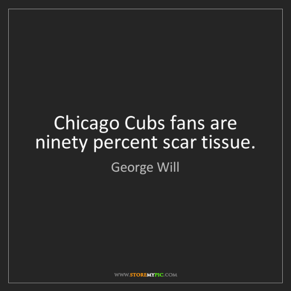 George Will: Chicago Cubs fans are ninety percent scar tissue.