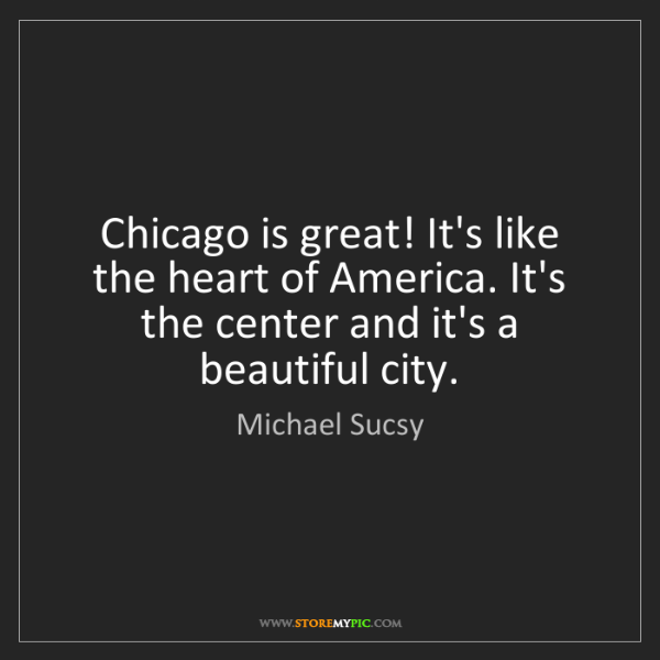 Michael Sucsy: Chicago is great! It's like the heart of America. It's...