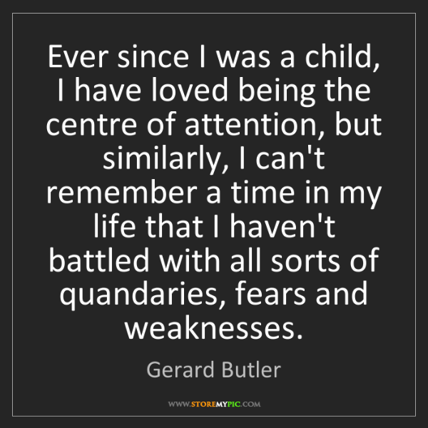 Gerard Butler: Ever since I was a child, I have loved being the centre...