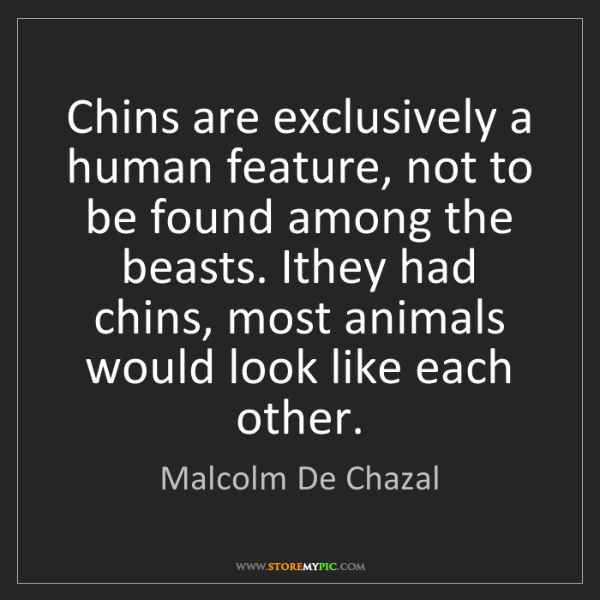 Malcolm De Chazal: Chins are exclusively a human feature, not to be found...