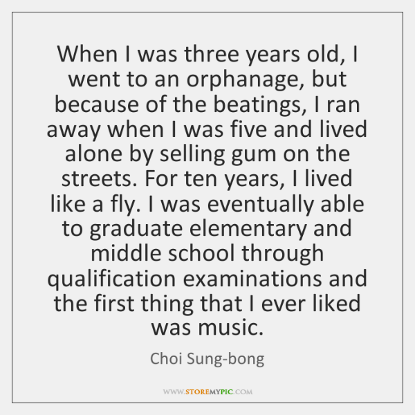 When I was three years old, I went to an orphanage, but ...