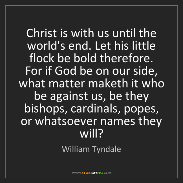 William Tyndale: Christ is with us until the world's end. Let his little...