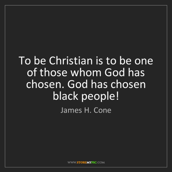 James H. Cone: To be Christian is to be one of those whom God has chosen....