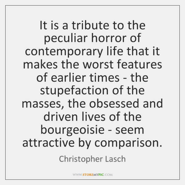 It is a tribute to the peculiar horror of contemporary life that ...