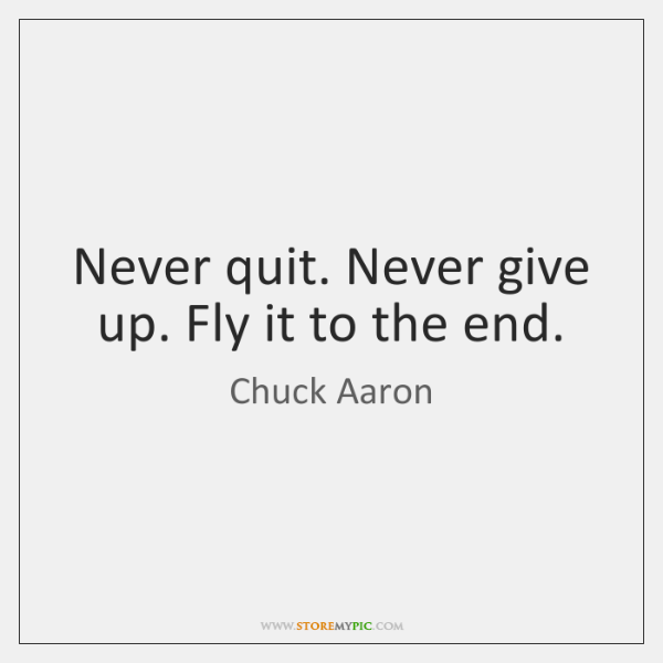 Never quit. Never give up. Fly it to the end.