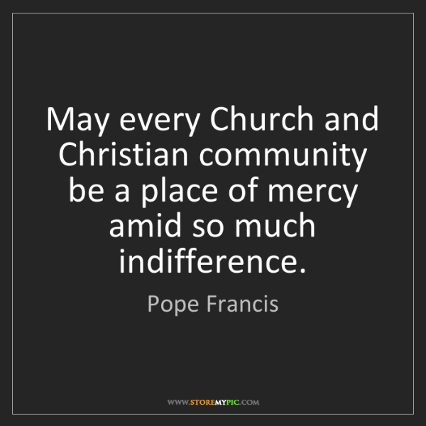 Pope Francis: May every Church and Christian community be a place of...