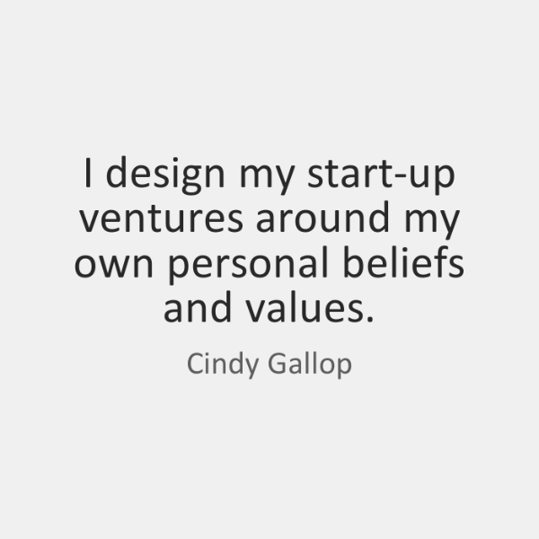 I design my start-up ventures around my own personal beliefs and values.