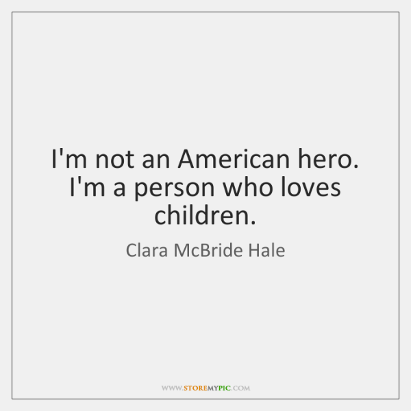 I'm not an American hero. I'm a person who loves children.