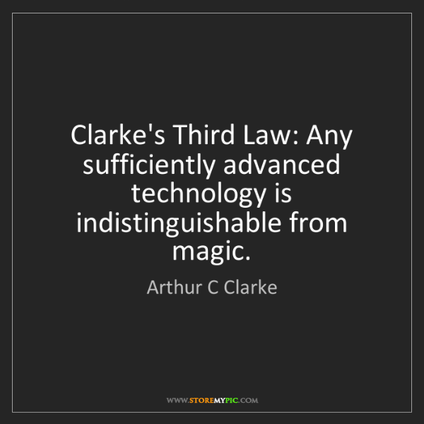 Arthur C Clarke: Clarke's Third Law: Any sufficiently advanced technology...