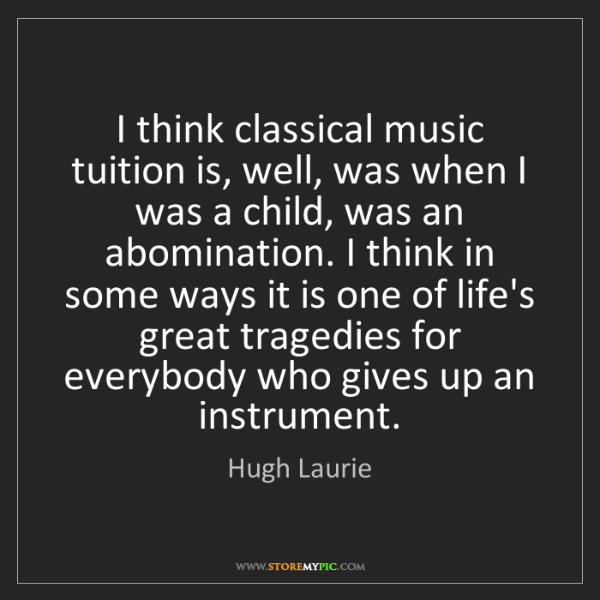 Hugh Laurie: I think classical music tuition is, well, was when I...
