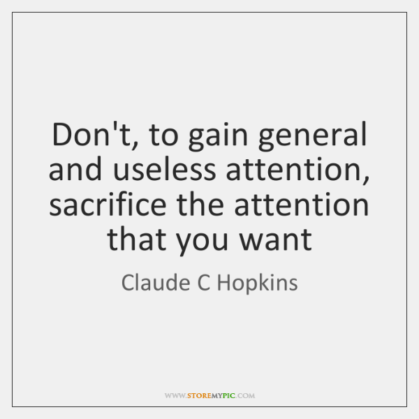 Don't, to gain general and useless attention, sacrifice the attention that you ...