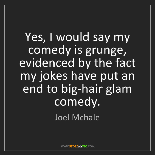 Joel Mchale: Yes, I would say my comedy is grunge, evidenced by the...