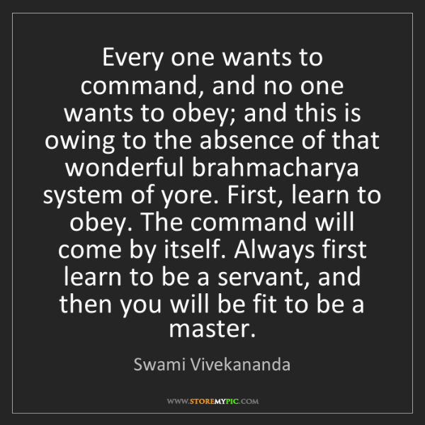 Swami Vivekananda: Every one wants to command, and no one wants to obey;...