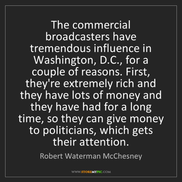Robert Waterman McChesney: The commercial broadcasters have tremendous influence...
