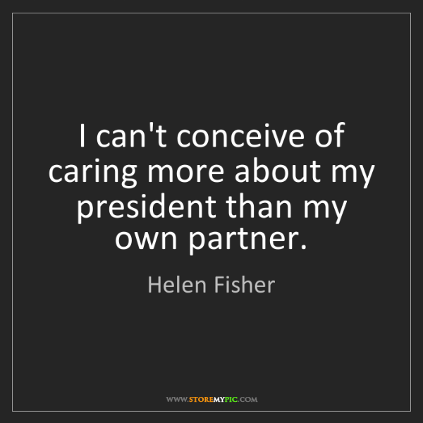 Helen Fisher: I can't conceive of caring more about my president than...