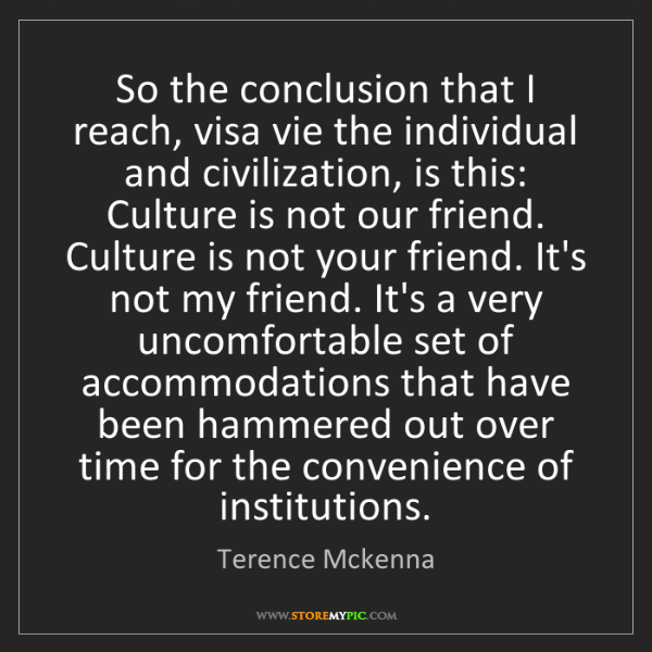Terence Mckenna: So the conclusion that I reach, visa vie the individual...