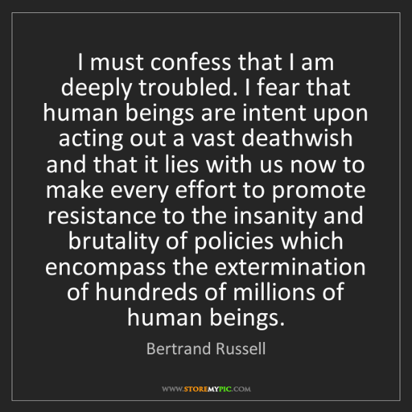 Bertrand Russell: I must confess that I am deeply troubled. I fear that...