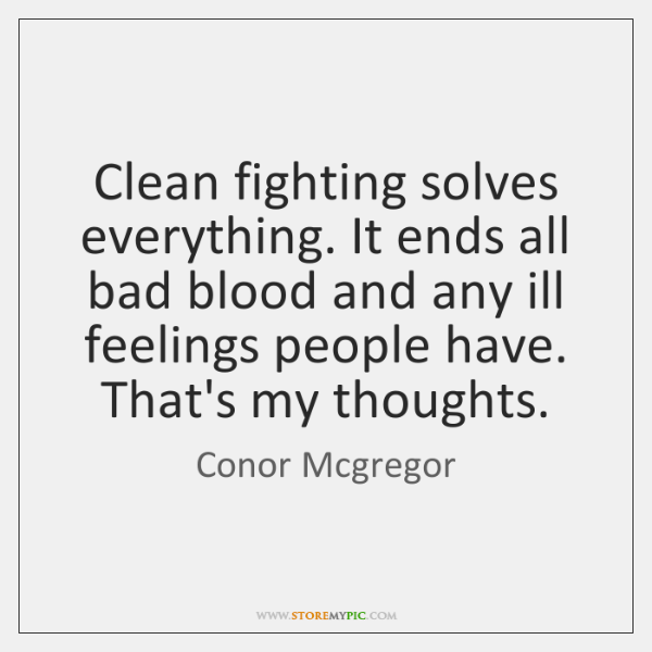 Clean fighting solves everything. It ends all bad blood and any ill ...